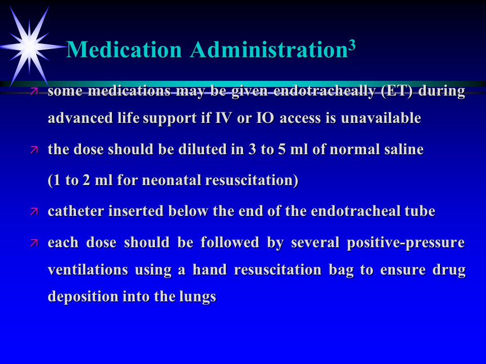 Medication Administration 3 ä some medications may be given endotracheally (ET) during advanced life support if IV or IO access is unavailable ä the d