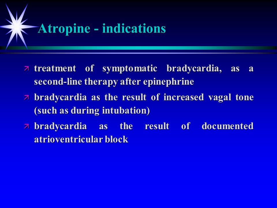 Atropine - indications ä treatment of symptomatic bradycardia, as a second-line therapy after epinephrine ä bradycardia as the result of increased vag