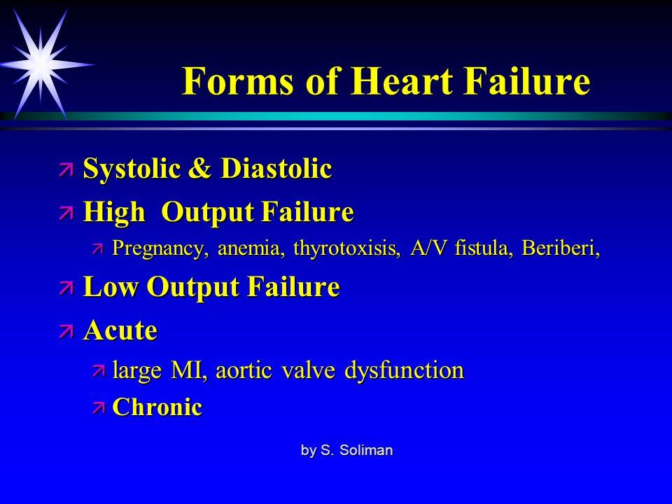 Forms of Heart Failure ä Systolic & Diastolic ä High Output Failure ä Pregnancy, anemia, thyrotoxisis, A/V fistula, Beriberi, ä Low Output Failure ä A