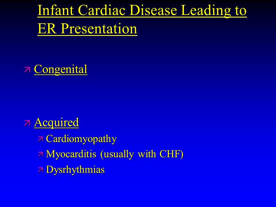 Infant Cardiac Disease Leading to ER Presentation ä Congenital ä Acquired ä Cardiomyopathy ä Myocarditis (usually with CHF) ä Dysrhythmias
