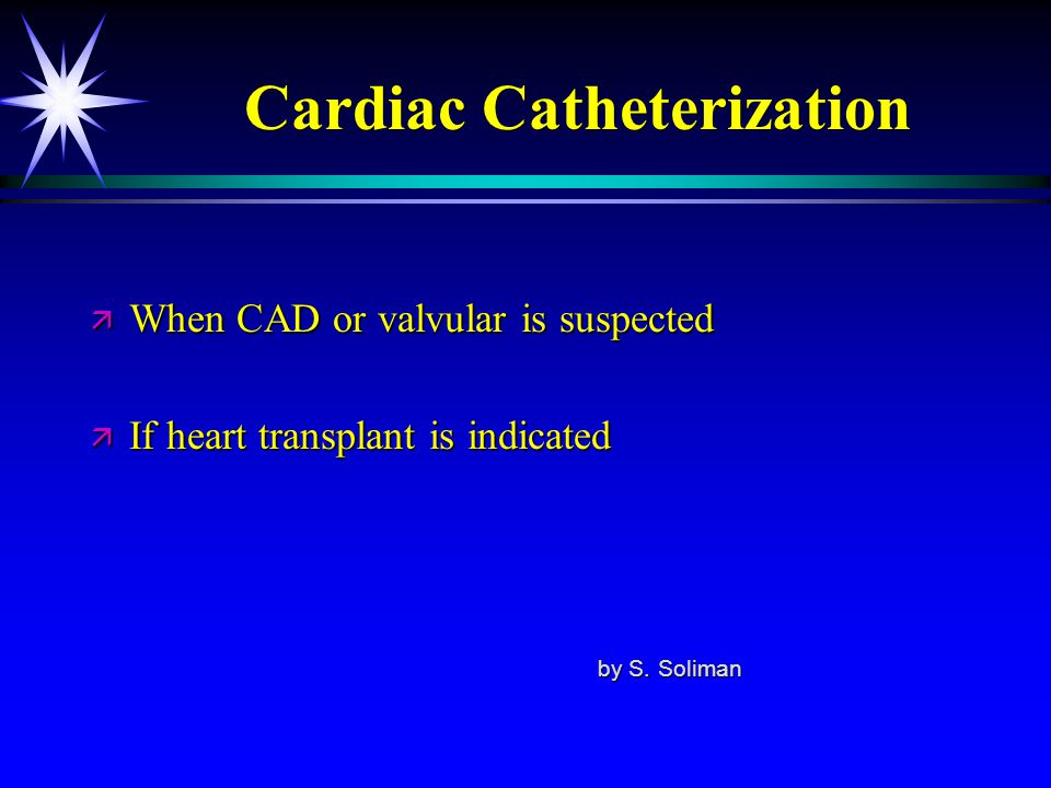 Cardiac Catheterization ä When CAD or valvular is suspected ä If heart transplant is indicated by S. Soliman