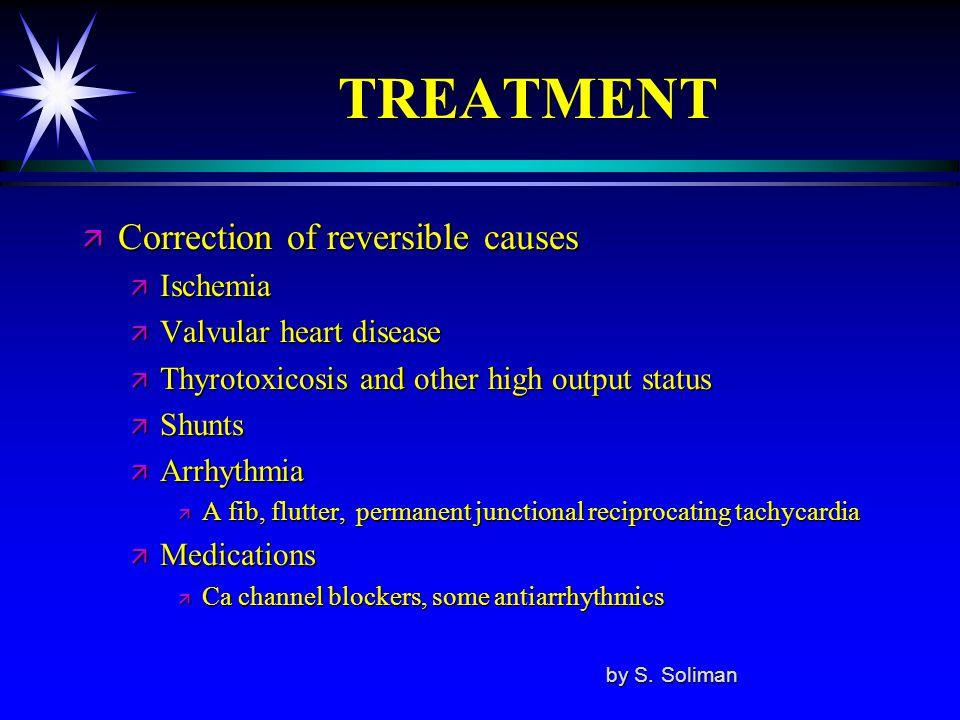 TREATMENT ä Correction of reversible causes ä Ischemia ä Valvular heart disease ä Thyrotoxicosis and other high output status ä Shunts ä Arrhythmia ä