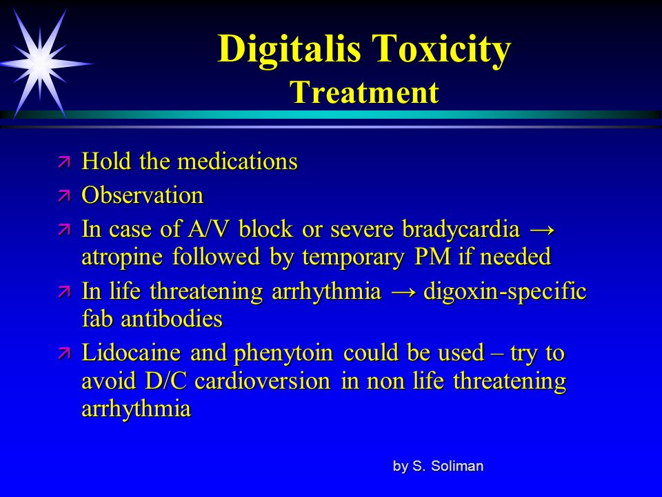 Digitalis Toxicity Treatment ä Hold the medications ä Observation ä In case of A/V block or severe bradycardia → atropine followed by temporary PM if