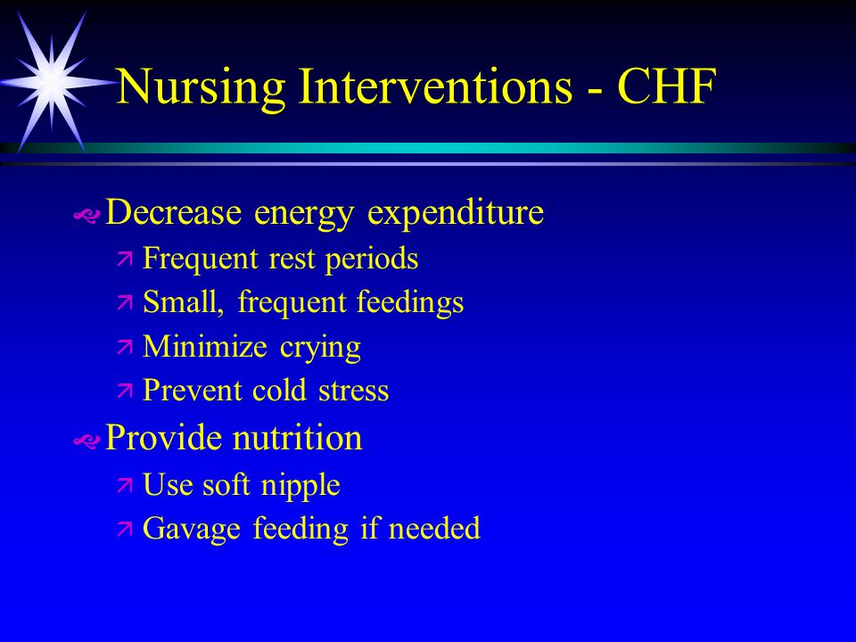 Nursing Interventions - CHF   Decrease energy expenditure ä ä Frequent rest periods ä ä Small, frequent feedings ä ä Minimize crying ä ä Prevent col