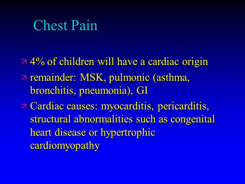 Chest Pain ä 4% of children will have a cardiac origin ä remainder: MSK, pulmonic (asthma, bronchitis, pneumonia), GI ä Cardiac causes: myocarditis, p