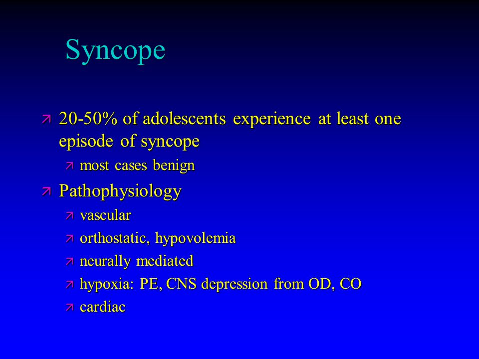 Syncope ä 20-50% of adolescents experience at least one episode of syncope ä most cases benign ä Pathophysiology ä vascular ä orthostatic, hypovolemia