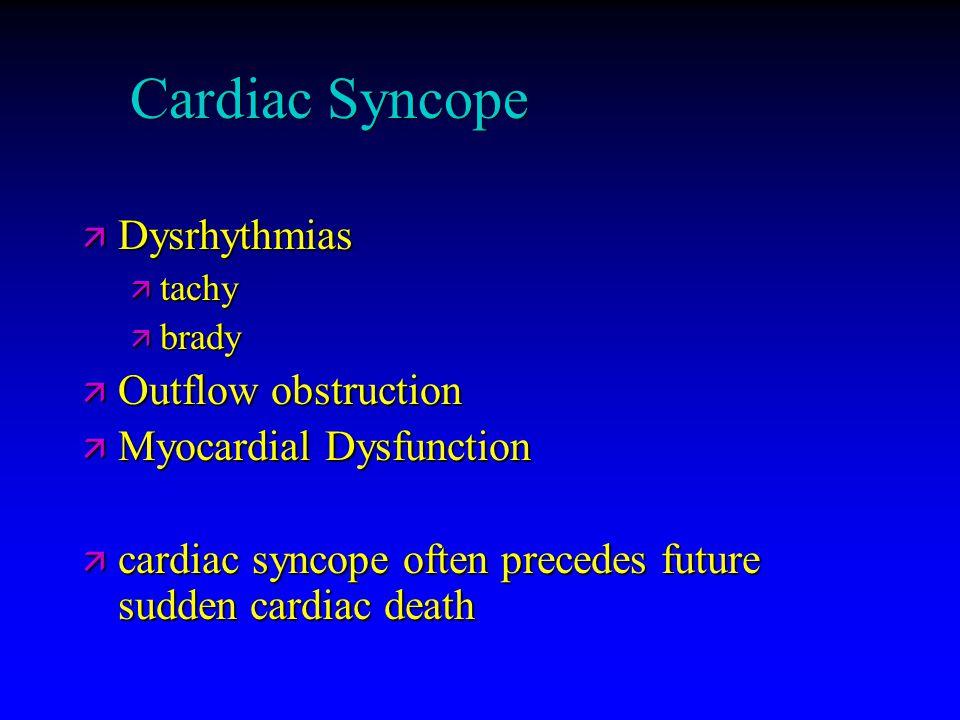 Cardiac Syncope ä Dysrhythmias ä tachy ä brady ä Outflow obstruction ä Myocardial Dysfunction ä cardiac syncope often precedes future sudden cardiac d