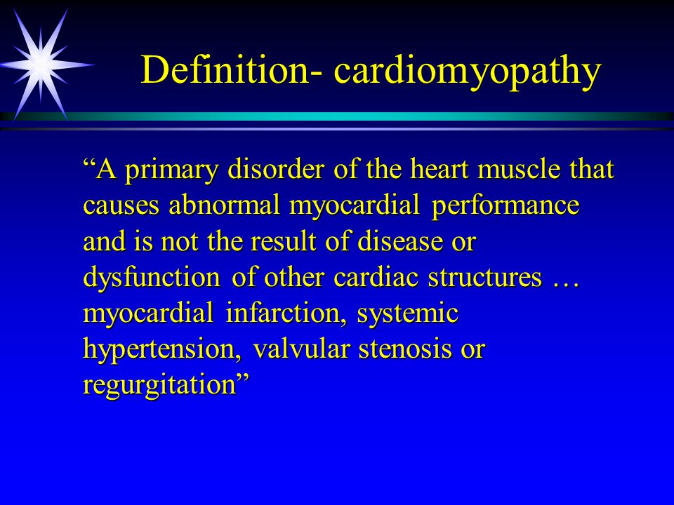 """Definition- cardiomyopathy """"A primary disorder of the heart muscle that causes abnormal myocardial performance and is not the result of disease or dys"""