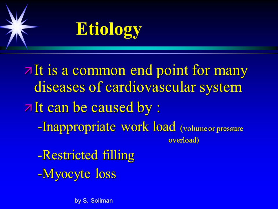 Etiology ä It is a common end point for many diseases of cardiovascular system ä It can be caused by : -Inappropriate work load ( volume or pressure -