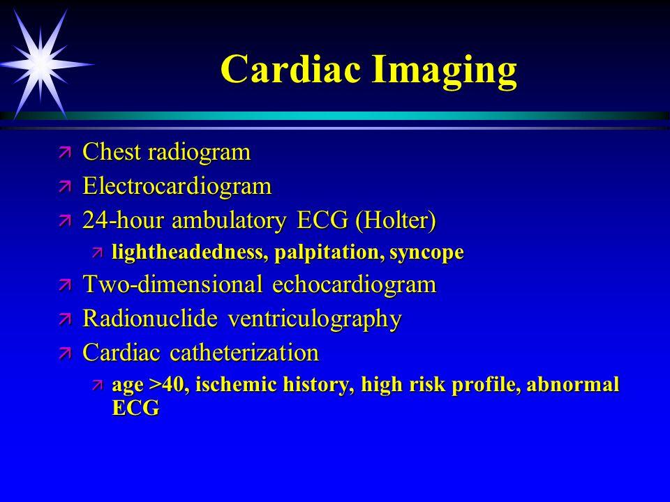 Cardiac Imaging ä Chest radiogram ä Electrocardiogram ä 24-hour ambulatory ECG (Holter) ä lightheadedness, palpitation, syncope ä Two-dimensional echo