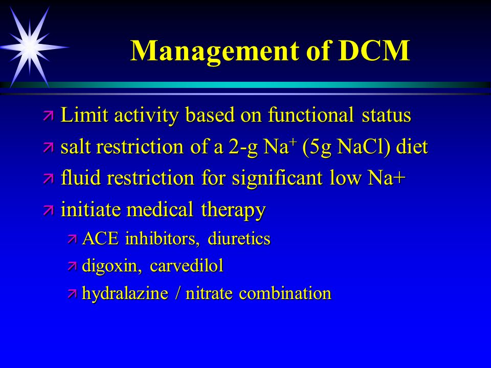 Management of DCM ä Limit activity based on functional status ä salt restriction of a 2-g Na + (5g NaCl) diet ä fluid restriction for significant low