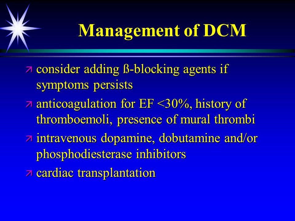 Management of DCM ä consider adding ß-blocking agents if symptoms persists ä anticoagulation for EF <30%, history of thromboemoli, presence of mural t
