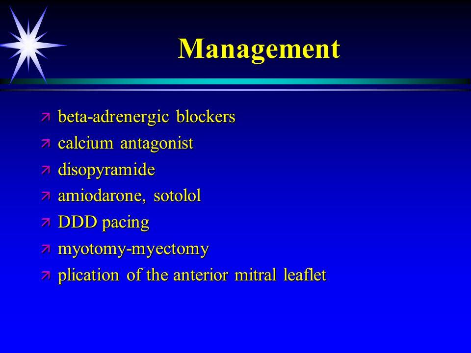 Management ä beta-adrenergic blockers ä calcium antagonist ä disopyramide ä amiodarone, sotolol ä DDD pacing ä myotomy-myectomy ä plication of the ant
