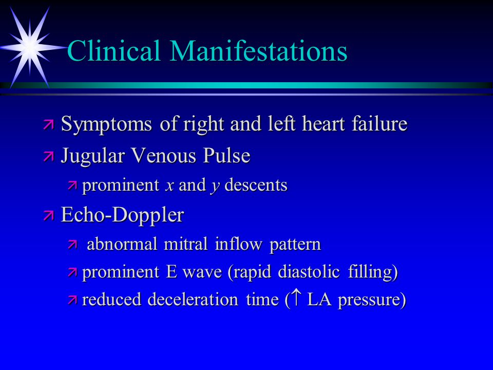 Clinical Manifestations ä Symptoms of right and left heart failure ä Jugular Venous Pulse ä prominent x and y descents ä Echo-Doppler ä abnormal mitra