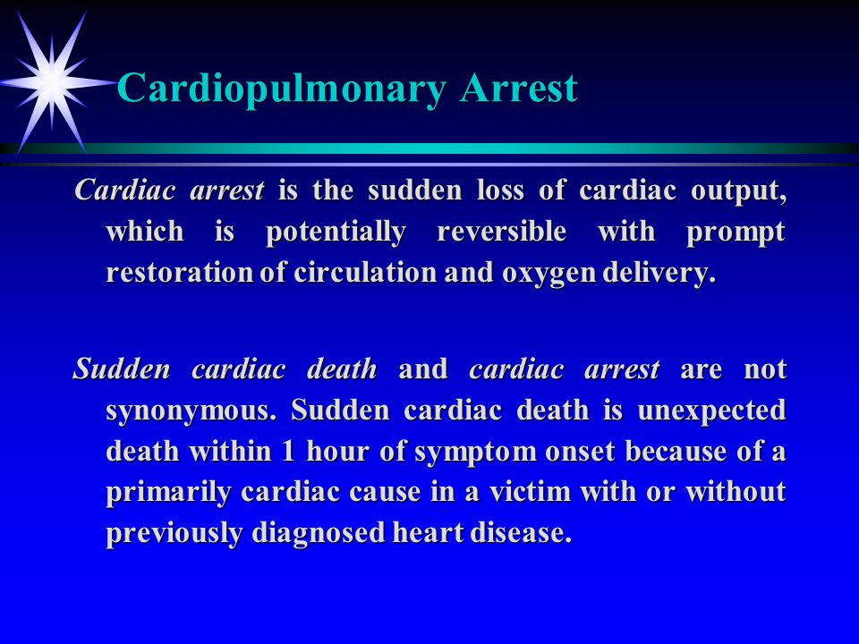 Cardiopulmonary Arrest Cardiac arrest is the sudden loss of cardiac output, which is potentially reversible with prompt restoration of circulation and