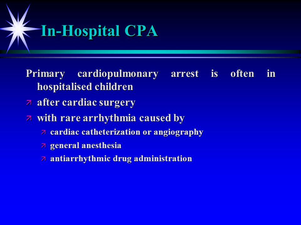 In-Hospital CPA Primary cardiopulmonary arrest is often in hospitalised children ä after cardiac surgery ä with rare arrhythmia caused by ä cardiac ca