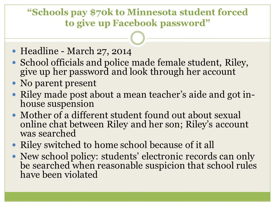 Schools pay $70k to Minnesota student forced to give up Facebook password Headline - March 27, 2014 School officials and police made female student, Riley, give up her password and look through her account No parent present Riley made post about a mean teacher's aide and got in- house suspension Mother of a different student found out about sexual online chat between Riley and her son; Riley's account was searched Riley switched to home school because of it all New school policy: students' electronic records can only be searched when reasonable suspicion that school rules have been violated