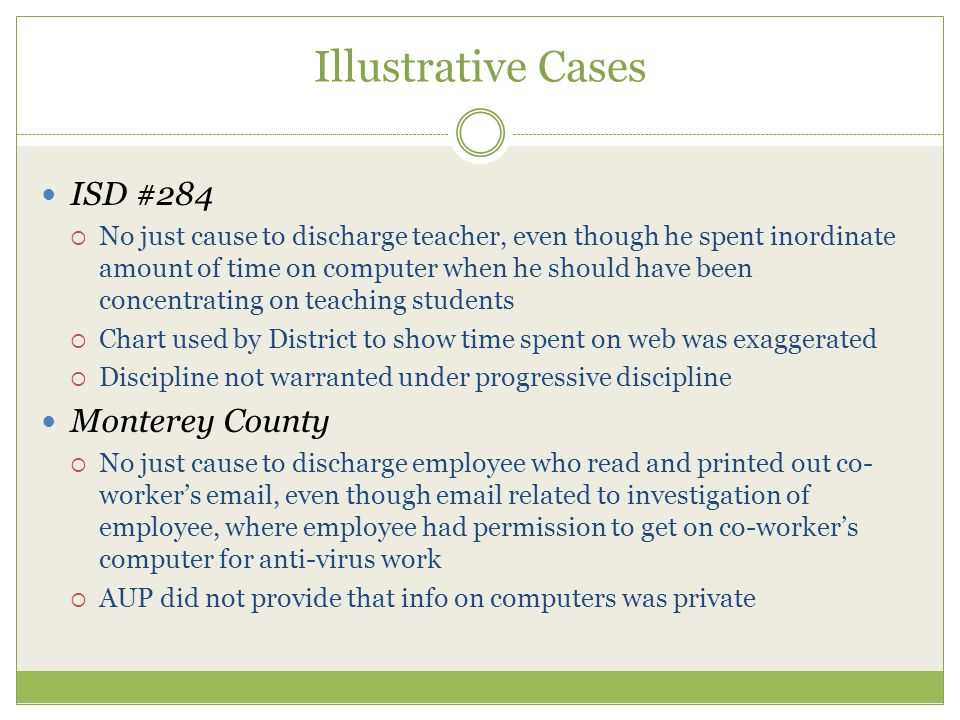 Illustrative Cases ISD #284  No just cause to discharge teacher, even though he spent inordinate amount of time on computer when he should have been concentrating on teaching students  Chart used by District to show time spent on web was exaggerated  Discipline not warranted under progressive discipline Monterey County  No just cause to discharge employee who read and printed out co- worker's email, even though email related to investigation of employee, where employee had permission to get on co-worker's computer for anti-virus work  AUP did not provide that info on computers was private