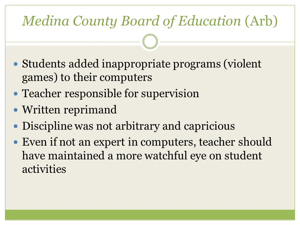 Medina County Board of Education (Arb) Students added inappropriate programs (violent games) to their computers Teacher responsible for supervision Written reprimand Discipline was not arbitrary and capricious Even if not an expert in computers, teacher should have maintained a more watchful eye on student activities