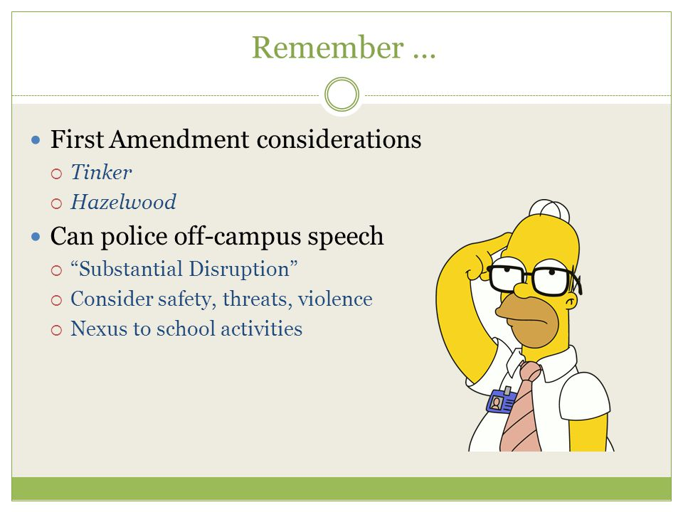 Remember … First Amendment considerations  Tinker  Hazelwood Can police off-campus speech  Substantial Disruption  Consider safety, threats, violence  Nexus to school activities