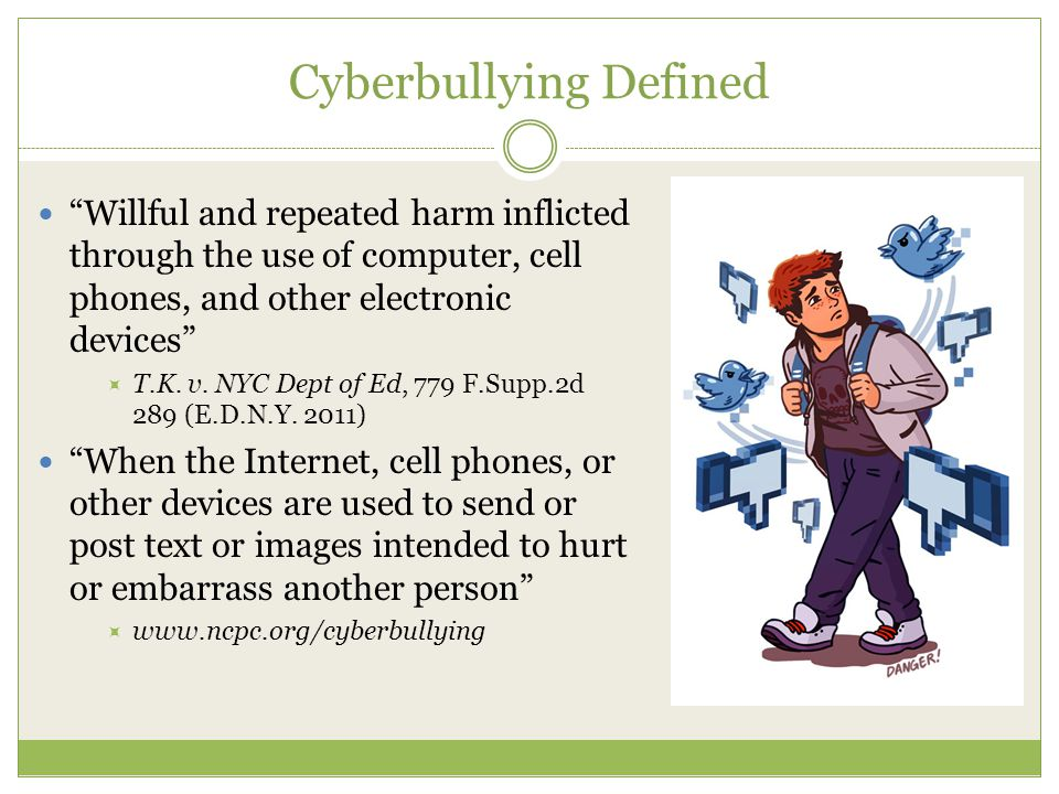 Cyberbullying Defined Willful and repeated harm inflicted through the use of computer, cell phones, and other electronic devices  T.K.