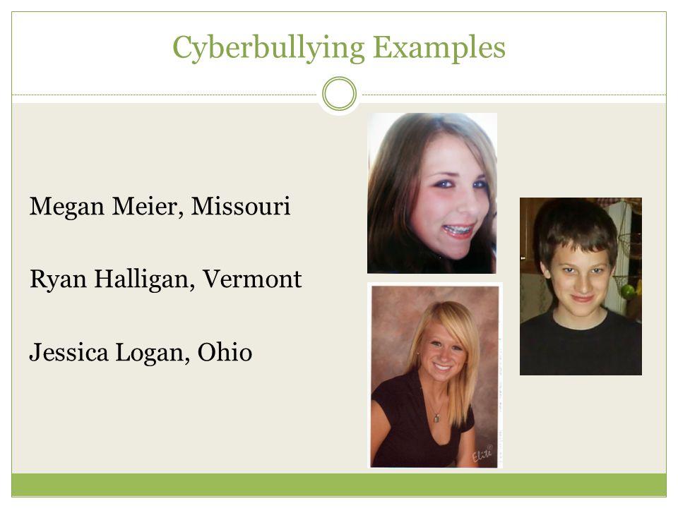 Cyberbullying Examples Megan Meier, Missouri Ryan Halligan, Vermont Jessica Logan, Ohio