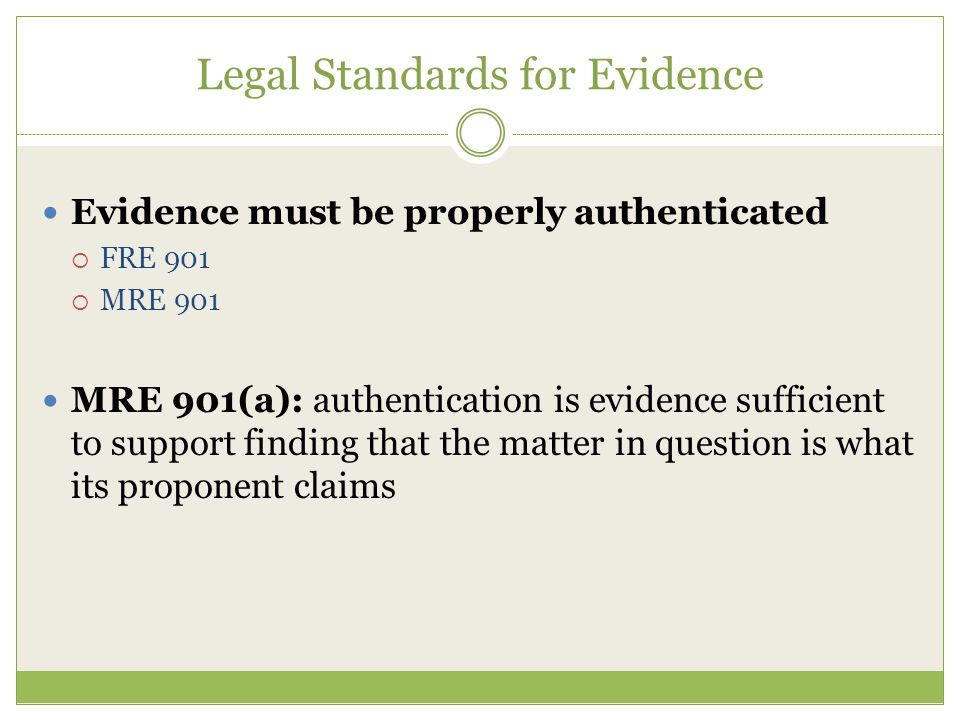 Legal Standards for Evidence Evidence must be properly authenticated  FRE 901  MRE 901 MRE 901(a): authentication is evidence sufficient to support finding that the matter in question is what its proponent claims