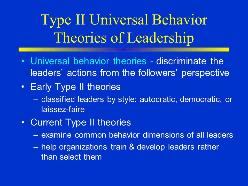 Type II Universal Behavior Theories of Leadership Universal behavior theories - discriminate the leaders' actions from the followers' perspective Early Type II theories –classified leaders by style: autocratic, democratic, or laissez-faire Current Type II theories –examine common behavior dimensions of all leaders –help organizations train & develop leaders rather than select them