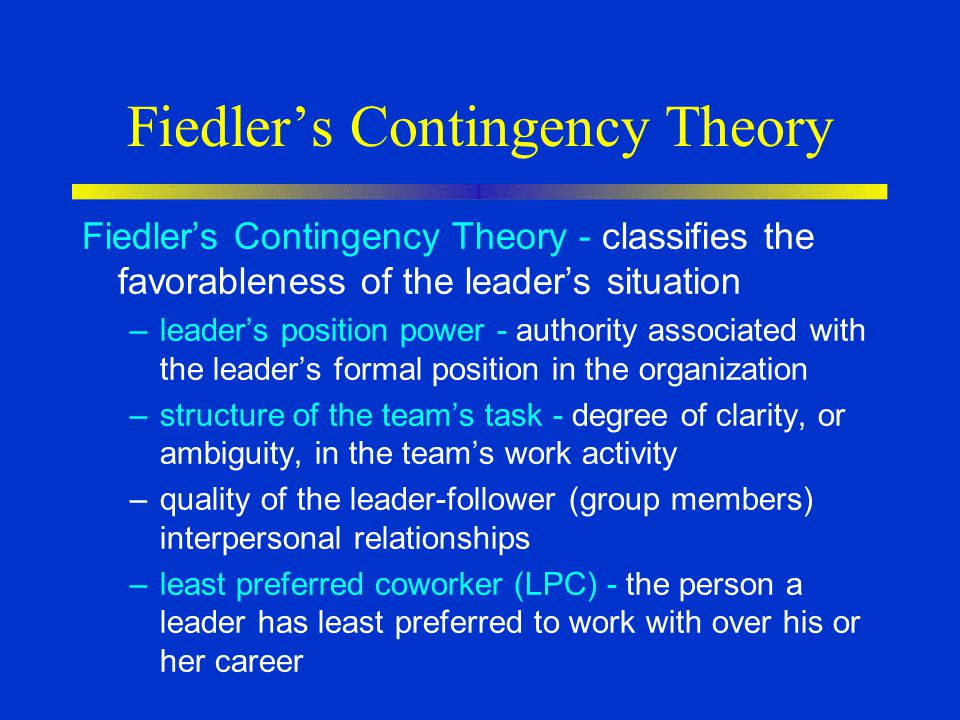 Fiedler's Contingency Theory Fiedler's Contingency Theory - classifies the favorableness of the leader's situation –leader's position power - authority associated with the leader's formal position in the organization –structure of the team's task - degree of clarity, or ambiguity, in the team's work activity –quality of the leader-follower (group members) interpersonal relationships –least preferred coworker (LPC) - the person a leader has least preferred to work with over his or her career