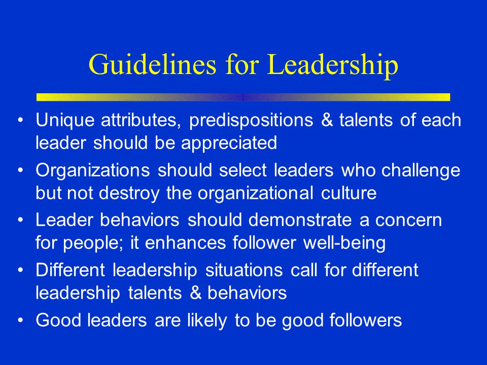 Guidelines for Leadership Unique attributes, predispositions & talents of each leader should be appreciated Organizations should select leaders who challenge but not destroy the organizational culture Leader behaviors should demonstrate a concern for people; it enhances follower well-being Different leadership situations call for different leadership talents & behaviors Good leaders are likely to be good followers