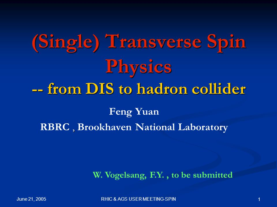 June 21, 2005 RHIC & AGS USER MEETING-SPIN 1 (Single) Transverse Spin Physics -- from DIS to hadron collider Feng Yuan, RBRC, Brookhaven National Laboratory W.
