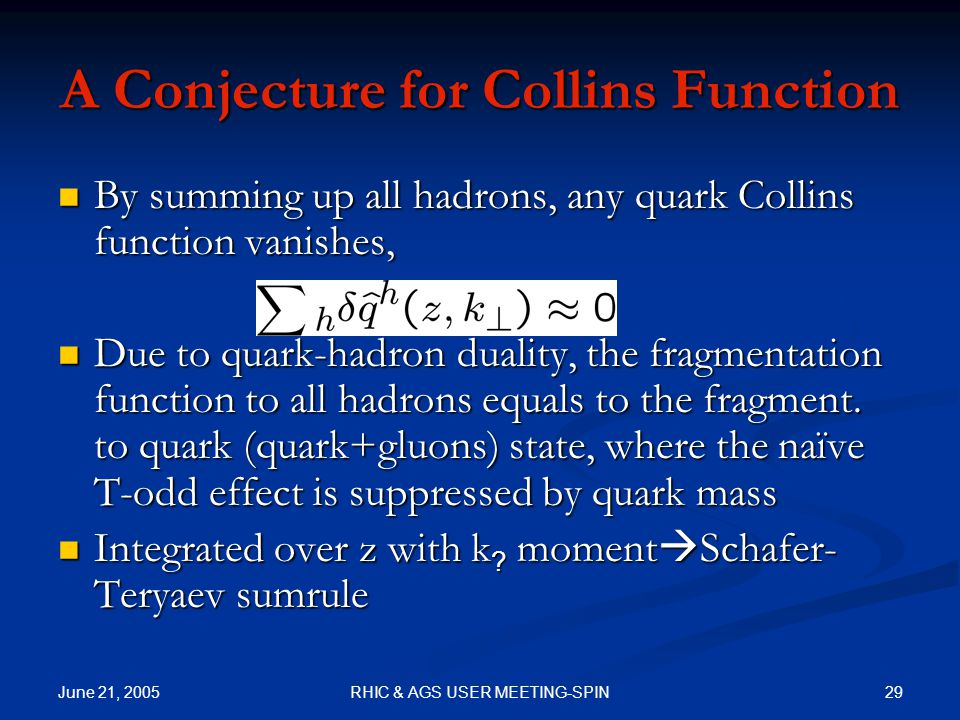 June 21, 2005 29RHIC & AGS USER MEETING-SPIN A Conjecture for Collins Function By summing up all hadrons, any quark Collins function vanishes, By summing up all hadrons, any quark Collins function vanishes, Due to quark-hadron duality, the fragmentation function to all hadrons equals to the fragment.