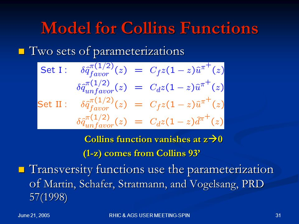 June 21, 2005 31RHIC & AGS USER MEETING-SPIN Model for Collins Functions Two sets of parameterizations Two sets of parameterizations Collins function vanishes at z  0 Collins function vanishes at z  0 (1-z) comes from Collins 93' (1-z) comes from Collins 93' Transversity functions use the parameterization of Martin, Schafer, Stratmann, and Vogelsang, PRD 57(1998) Transversity functions use the parameterization of Martin, Schafer, Stratmann, and Vogelsang, PRD 57(1998)
