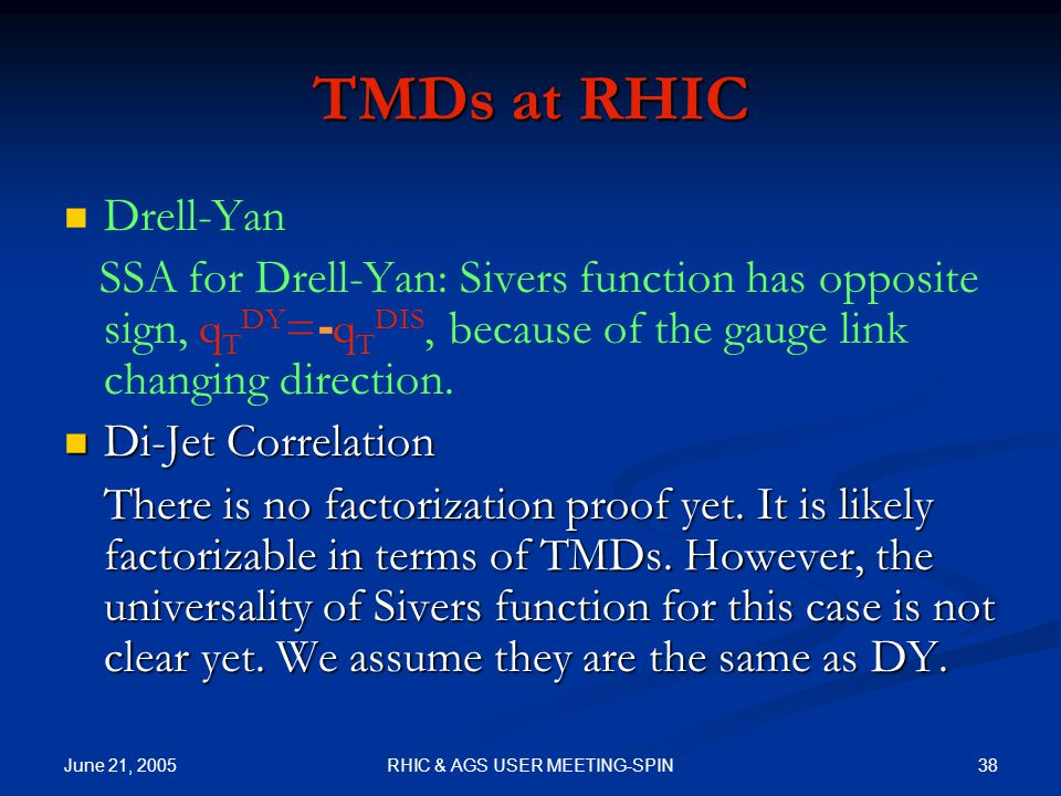 June 21, 2005 38RHIC & AGS USER MEETING-SPIN TMDs at RHIC Drell-Yan SSA for Drell-Yan: Sivers function has opposite sign, q T DY = - q T DIS, because of the gauge link changing direction.