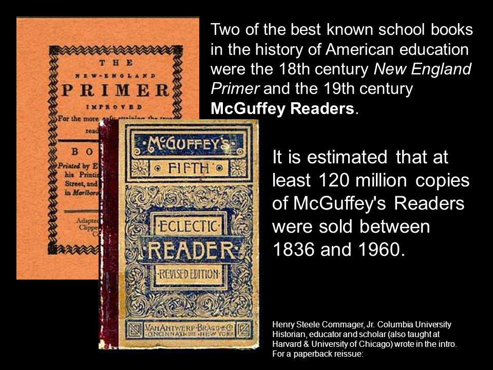 Two of the best known school books in the history of American education were the 18th century New England Primer and the 19th century McGuffey Readers.