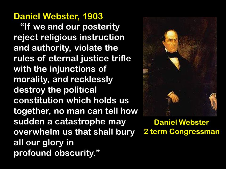Daniel Webster, 1903 If we and our posterity reject religious instruction and authority, violate the rules of eternal justice trifle with the injunctions of morality, and recklessly destroy the political constitution which holds us together, no man can tell how sudden a catastrophe may overwhelm us that shall bury all our glory in profound obscurity. Daniel Webster 2 term Congressman