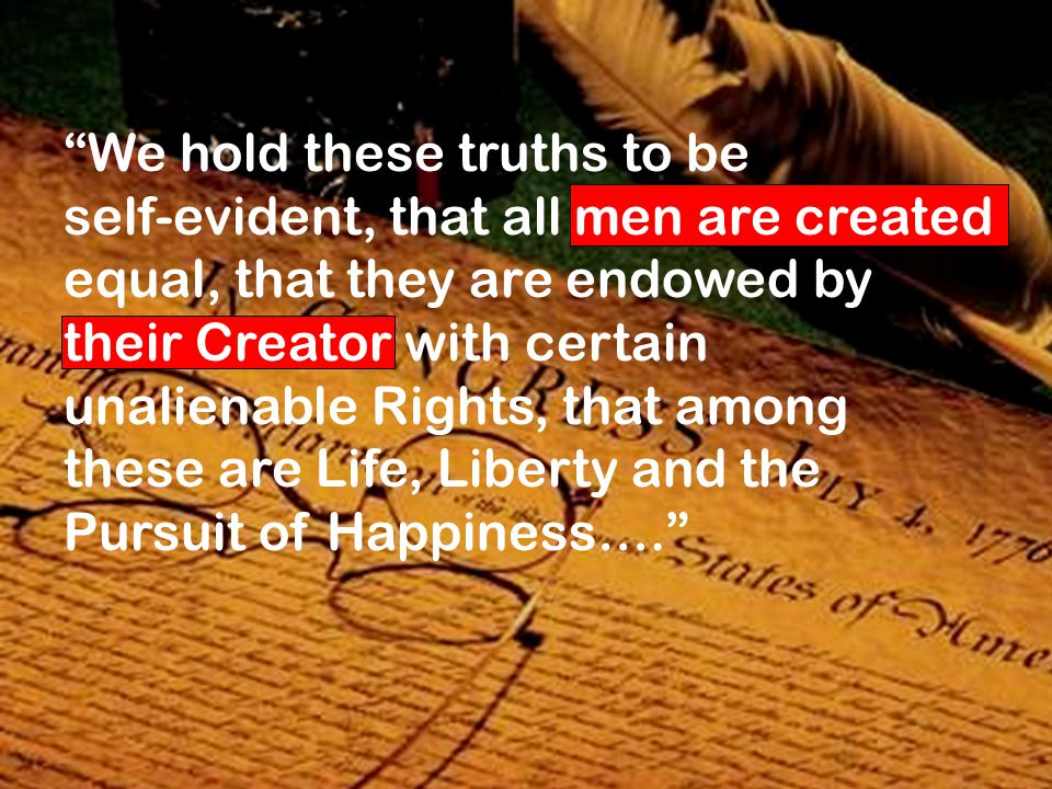 We hold these truths to be self-evident, that all men are created equal, that they are endowed by their Creator with certain unalienable Rights, that among these are Life, Liberty and the Pursuit of Happiness….