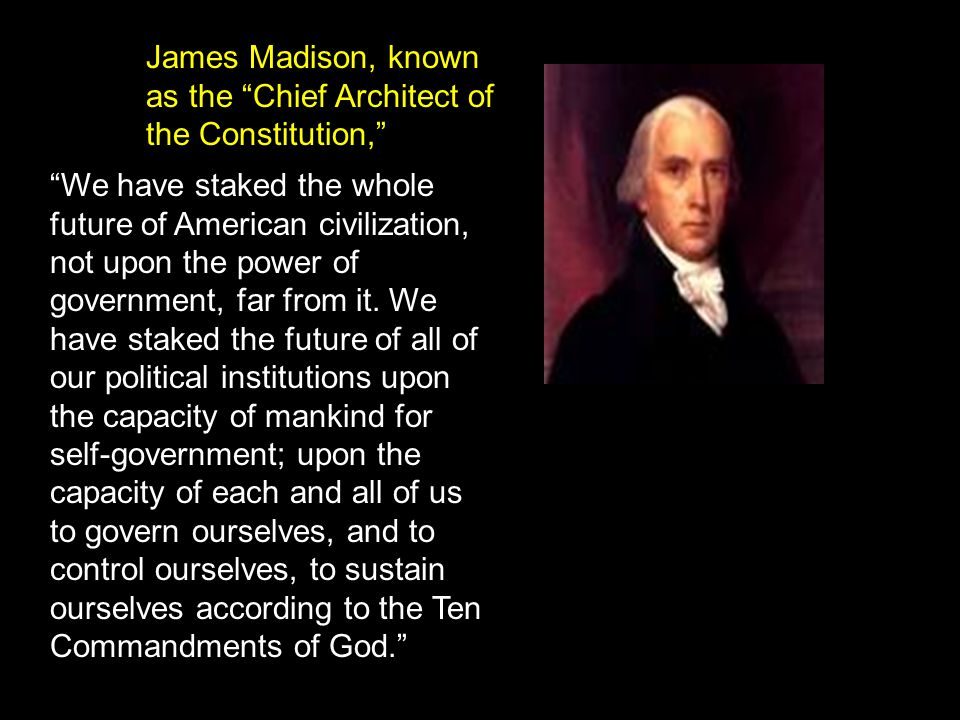 James Madison, known as the Chief Architect of the Constitution, We have staked the whole future of American civilization, not upon the power of government, far from it.