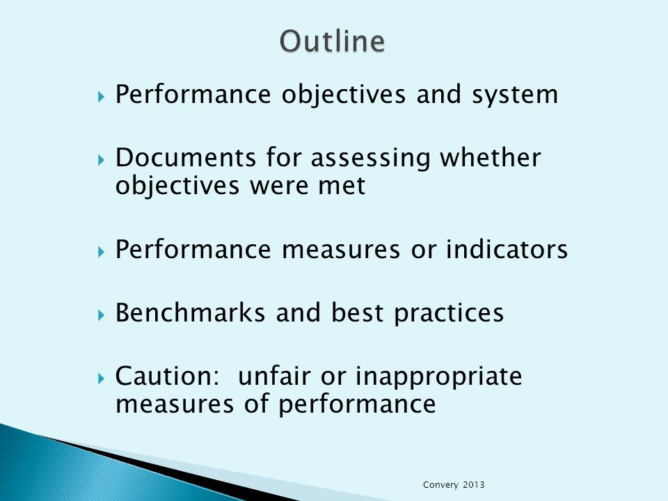  Performance objectives and system  Documents for assessing whether objectives were met  Performance measures or indicators  Benchmarks and best practices  Caution: unfair or inappropriate measures of performance Convery 2013