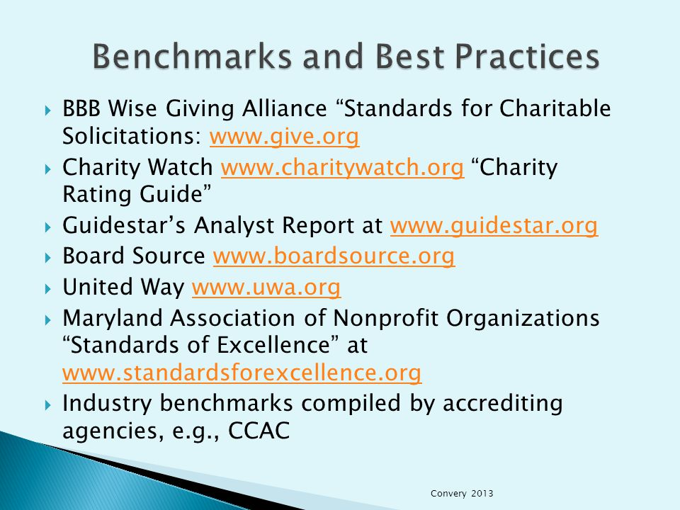  BBB Wise Giving Alliance Standards for Charitable Solicitations: www.give.orgwww.give.org  Charity Watch www.charitywatch.org Charity Rating Guide www.charitywatch.org  Guidestar's Analyst Report at www.guidestar.orgwww.guidestar.org  Board Source www.boardsource.orgwww.boardsource.org  United Way www.uwa.orgwww.uwa.org  Maryland Association of Nonprofit Organizations Standards of Excellence at www.standardsforexcellence.org www.standardsforexcellence.org  Industry benchmarks compiled by accrediting agencies, e.g., CCAC Convery 2013