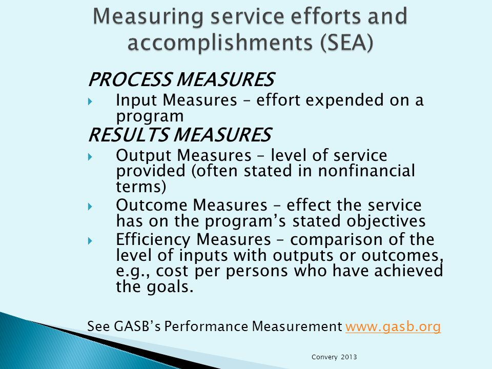  Timely financial information that fairly presents the position and results of operations  Level of service supplied adequate to meet the demand for services  Customer satisfaction (both expectations and perceptions)  Longevity and sustainable programs over time  Community impact Convery 2013