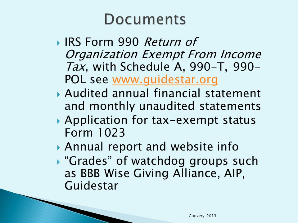  IRS Form 990 Return of Organization Exempt From Income Tax, with Schedule A, 990-T, 990- POL see www.guidestar.orgwww.guidestar.org  Audited annual financial statement and monthly unaudited statements  Application for tax-exempt status Form 1023  Annual report and website info  Grades of watchdog groups such as BBB Wise Giving Alliance, AIP, Guidestar Convery 2013