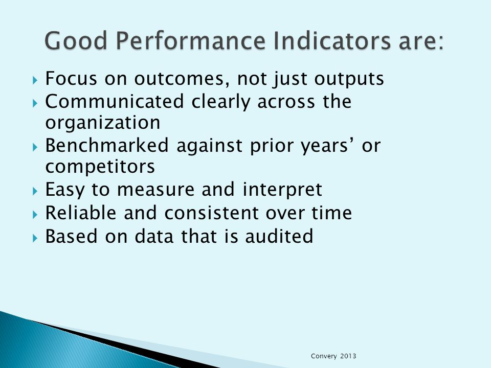  Focus on outcomes, not just outputs  Communicated clearly across the organization  Benchmarked against prior years' or competitors  Easy to measure and interpret  Reliable and consistent over time  Based on data that is audited Convery 2013