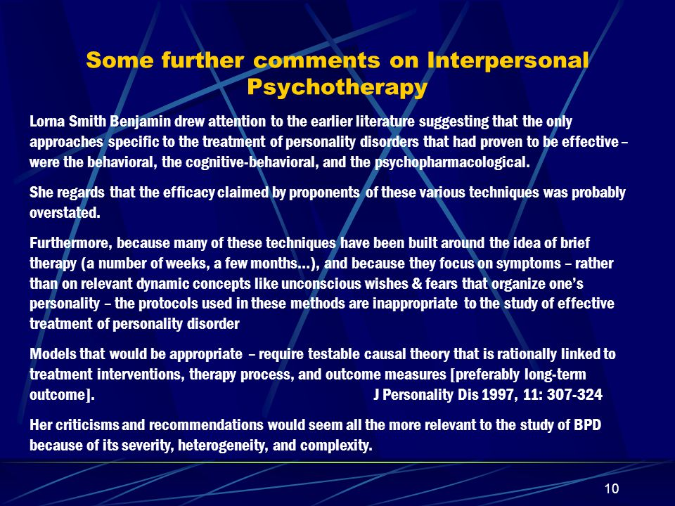 9 Categories of Correct Therapist-response in Interpersonal Therapy Facilitating Collaboration (rather than 'enabling' dependency- anger cycle by promising more than we can deliver); aim at strength-building; as in AA: give support if the first drink is resisted but not after it has been consumed (akin to, in DBT, talk on phone if Pt hasn't yet cut herself; decline to talk if she has) Facilitating Pattern Recognition Blocking Maladaptive Patterns; validating Pt's growing capacity for reality-testing [akin to DBT's emphasis on validation] Strengthening the Will to Give up Maladaptive Patterns: Pt can give up self-sabotage/suicidality if she can 'divorce' the internalized abusive attachment figures Facilitating New Patterns