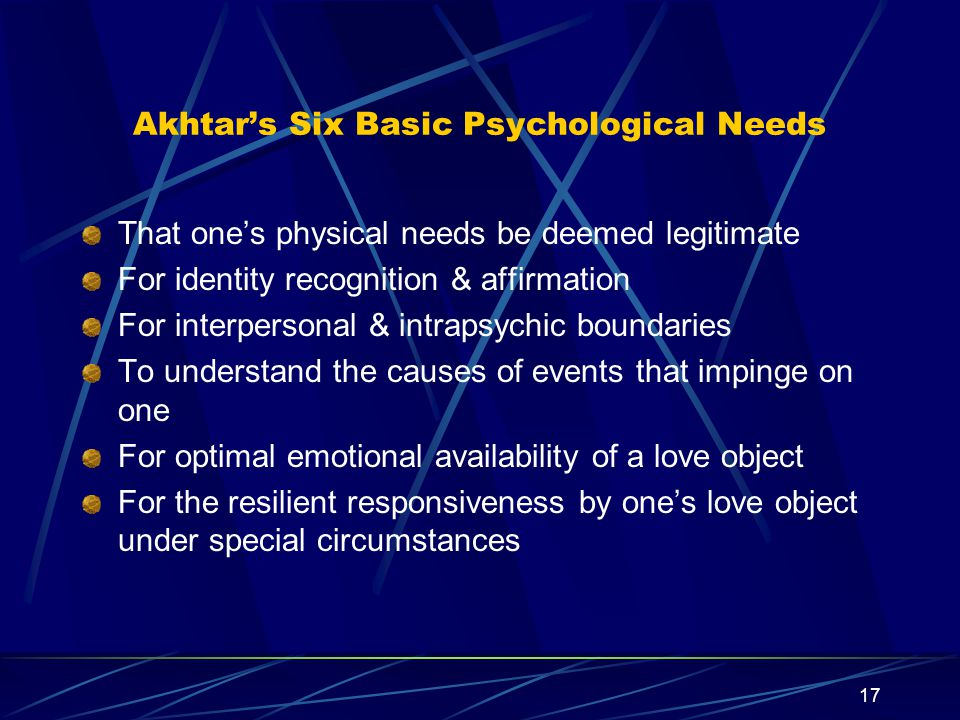 16 Akhtar's distinction between Need & Wish A distinction that relates to people in general, as well as to our patients (borderline and other) concerns Need versus Wish.