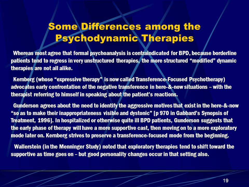 18 Commonalities among the Psychodynamic Therapies Focus on the Here-and-Now Emphasis on well-defined structure Encouragement of strong attachment-relationship between therapist & borderline patient Therapists tend to be active rather than passive Efforts are made to enhance compliance Tendency toward long-term (> 1 or 2 yr) treatment Exploration of thoughts & feelings related to events Integration with meds & other services, as needed