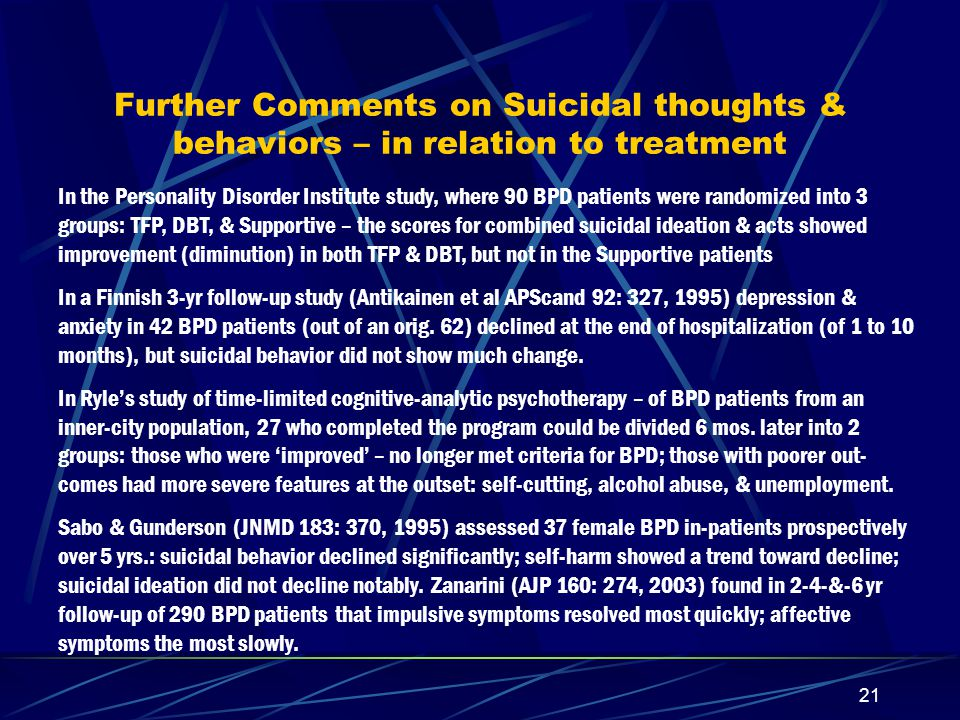 20 Some Similarities in Results – with different methods Stevenson & Meares (AJP 1992) showed that 2x week dynamic therapy for BPD led within a year to reductions in impulsivity, affect instability, anger & suicidal behavior (with fewer self harm episodes).