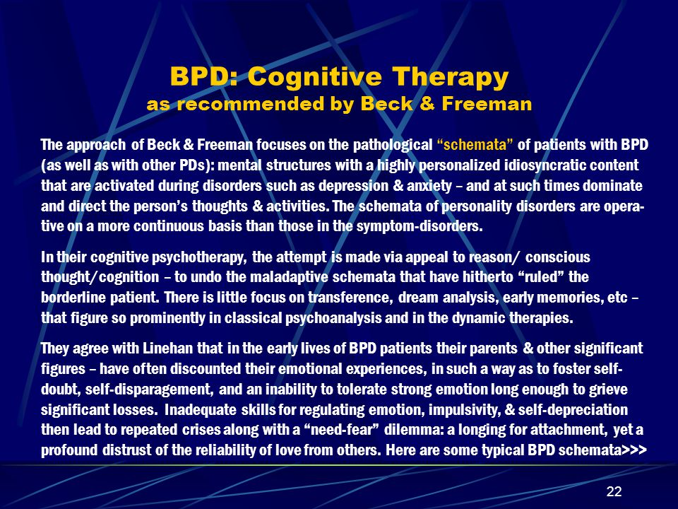 21 Further Comments on Suicidal thoughts & behaviors – in relation to treatment In the Personality Disorder Institute study, where 90 BPD patients were randomized into 3 groups: TFP, DBT, & Supportive – the scores for combined suicidal ideation & acts showed improvement (diminution) in both TFP & DBT, but not in the Supportive patients In a Finnish 3-yr follow-up study (Antikainen et al APScand 92: 327, 1995) depression & anxiety in 42 BPD patients (out of an orig.