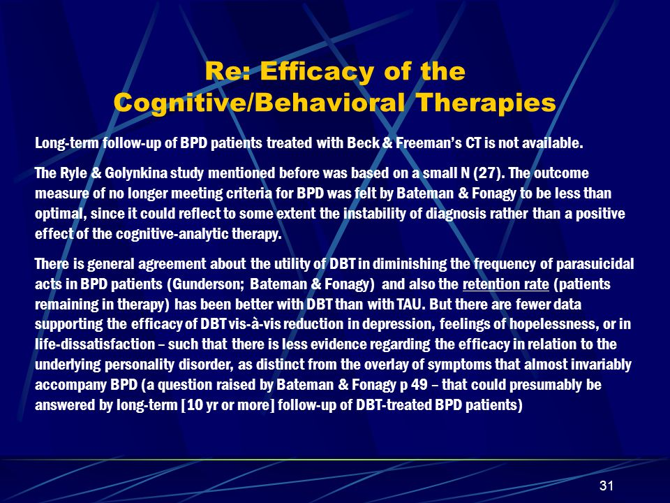 30 Some differences between Beck & Freeman's CT and Linehan's DBT The treatment program embodied in Linehan's DBT involves both individual and group therapy sessions (once/wk), along with a special way of handling requests for phone calls (which is not spelled out in CT, nor does CT emphasize concomitant group therapy for teaching behavioral coping skills.