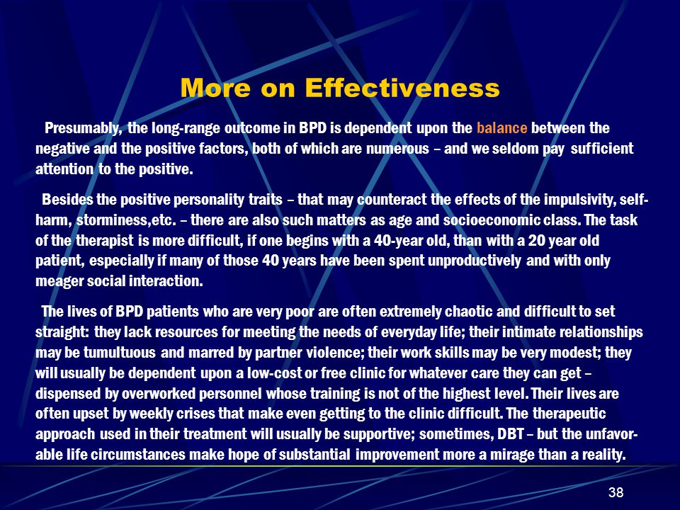 37 Effectiveness…cont'd There are more short-term than long-term studies in the literature – and the former are of only limited value, because BPD patients take many years to improve substantially as to the personality (as opposed to the symptom-) aspects of their condition.